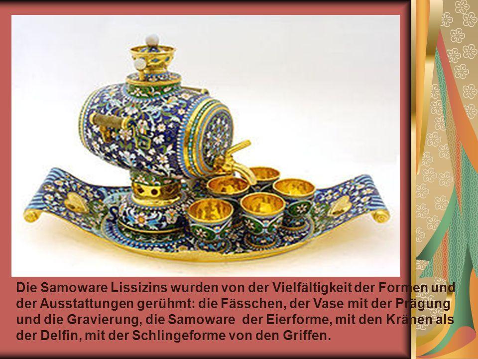 Die Samoware Lissizins wurden von der Vielfältigkeit der Formen und der Ausstattungen gerühmt: die Fässchen, der Vase mit der Prägung und die Gravierung, die Samoware der Eierforme, mit den Kränen als der Delfin, mit der Schlingeforme von den Griffen.