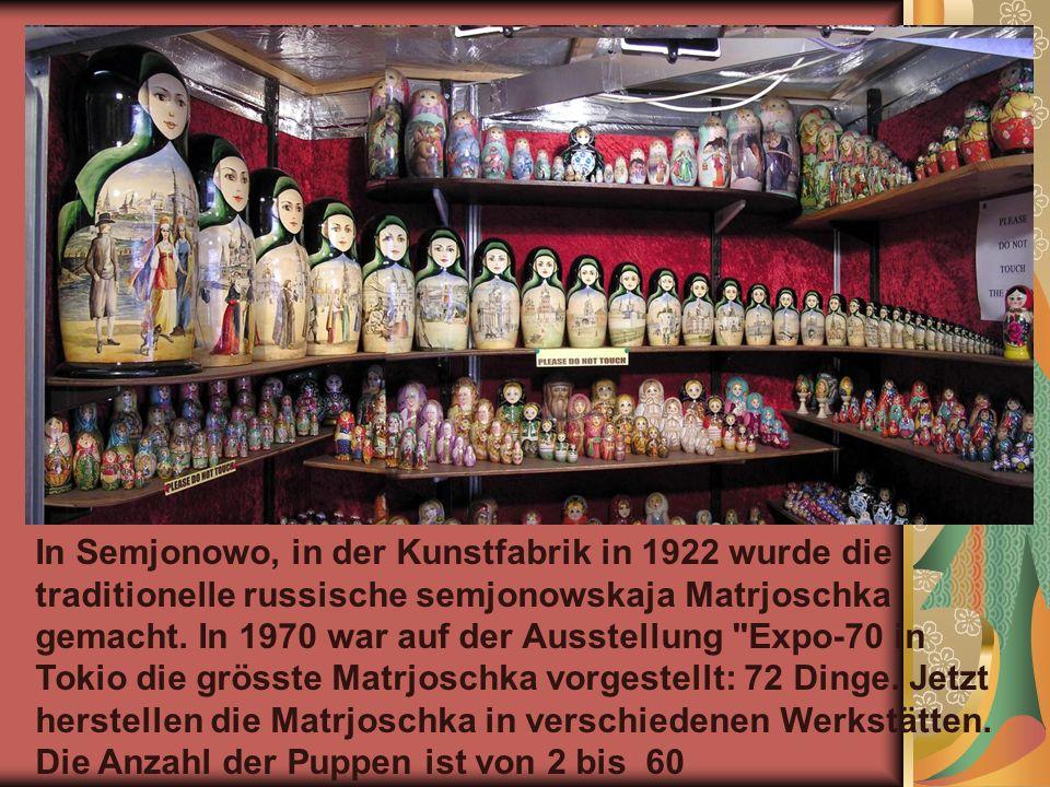 In Semjonowo, in der Kunstfabrik in 1922 wurde die traditionelle russische semjonowskaja Matrjoschka gemacht.