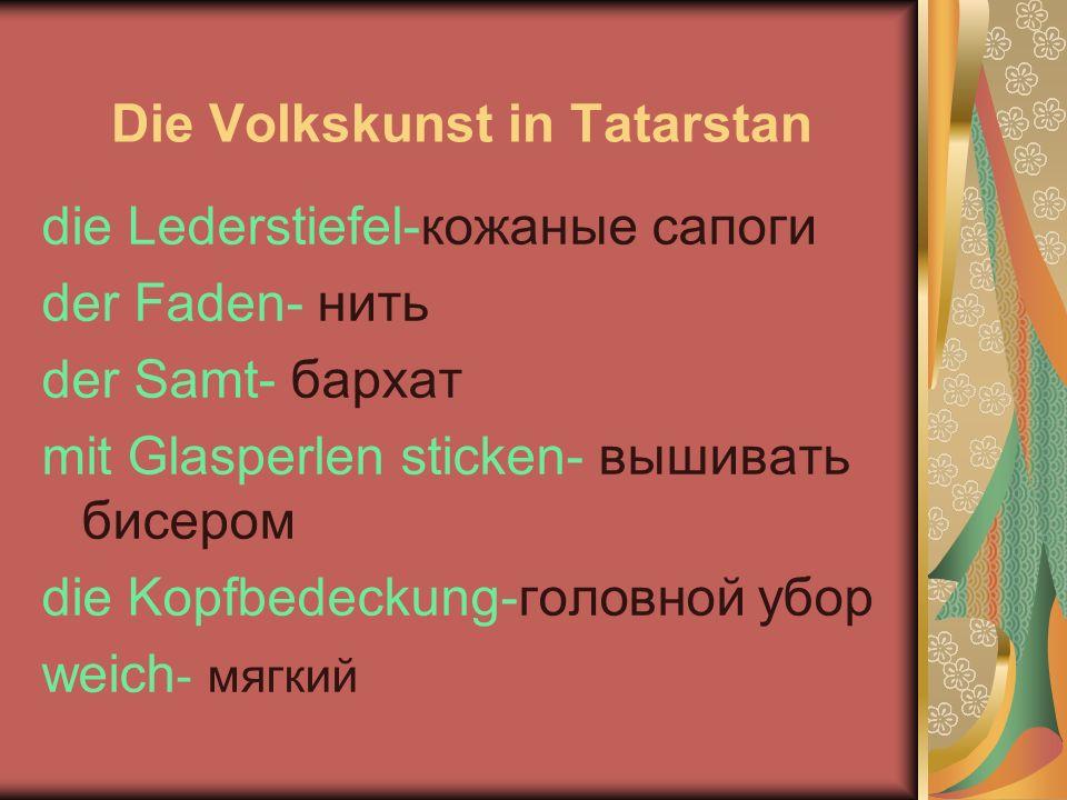 Die Volkskunst in Tatarstan die Lederstiefel-кожаные сапоги der Faden- нить der Samt- бархат mit Glasperlen sticken- вышивать бисером die Kopfbedeckung-головной убор weich - мягкий