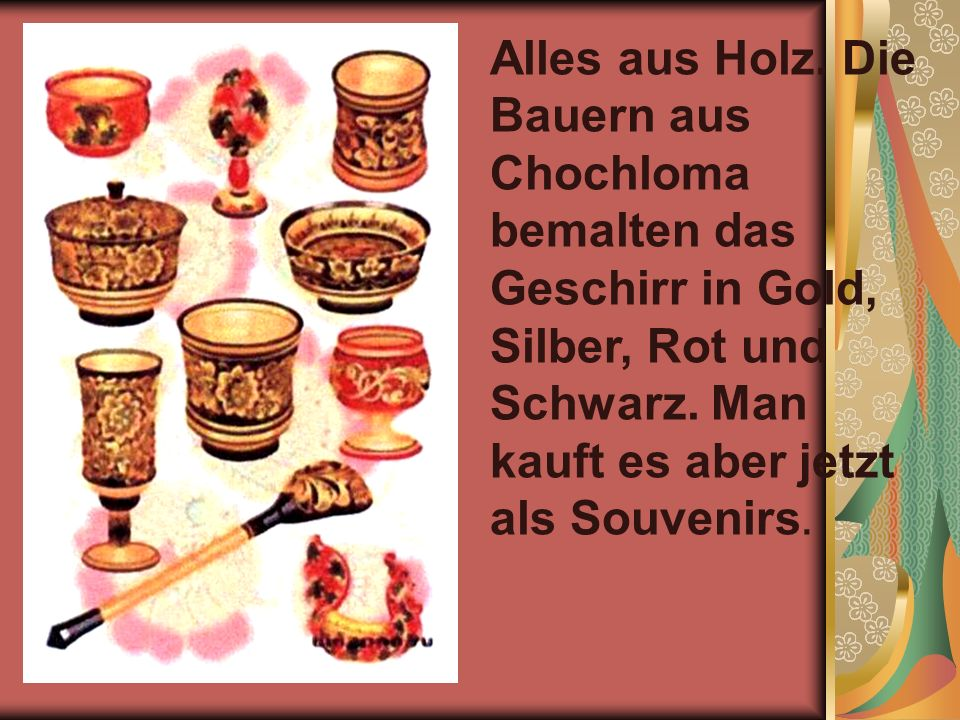 Alles aus Holz.Die Bauern aus Chochloma bemalten das Geschirr in Gold, Silber, Rot und Schwarz.