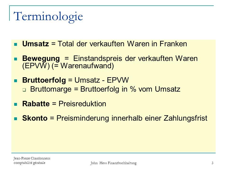 Jean-Pierre Chardonnens comptabilité générale John Hess Finanzbuchhaltung 3 Terminologie Umsatz = Total der verkauften Waren in Franken Bewegung = Ein