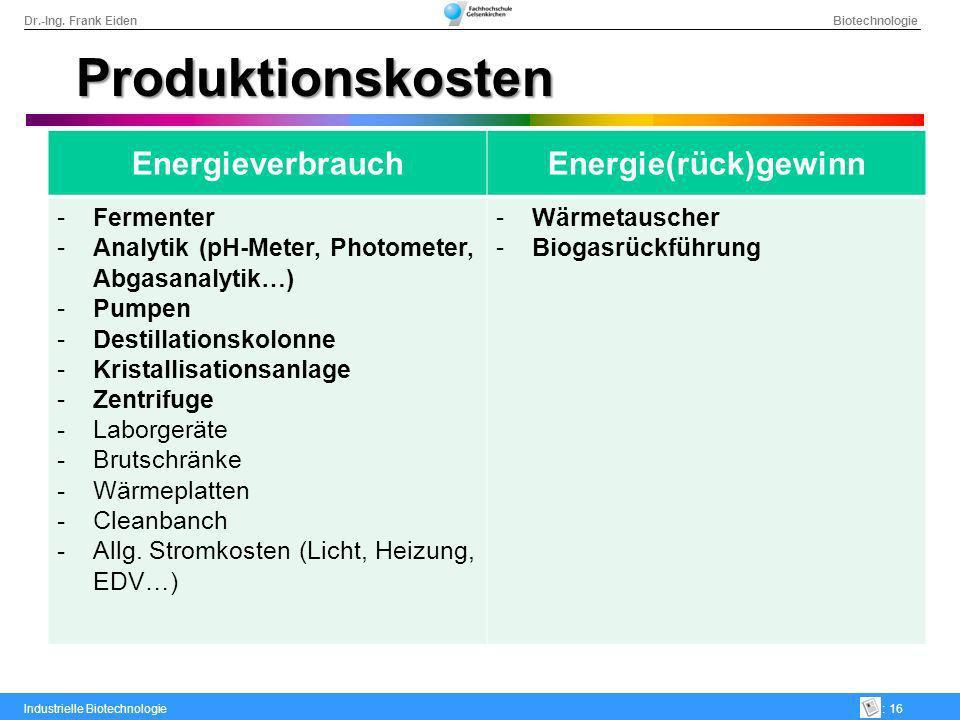 Dr.-Ing. Frank Eiden Biotechnologie Industrielle Biotechnologie: 16 Produktionskosten EnergieverbrauchEnergie(rück)gewinn -Fermenter -Analytik (pH-Met
