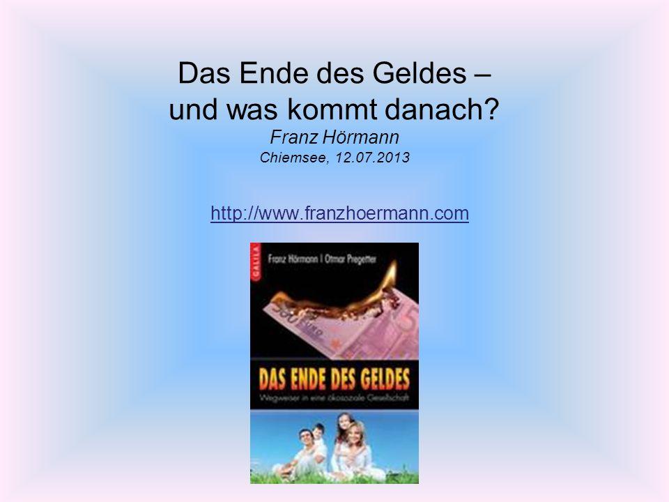 Das Ende des Geldes – und was kommt danach? Franz Hörmann Chiemsee, 12.07.2013 http://www.franzhoermann.com