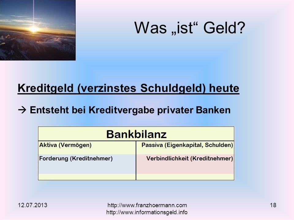 Kreditgeld (verzinstes Schuldgeld) heute Entsteht bei Kreditvergabe privater Banken Was ist Geld? 12.07.2013http://www.franzhoermann.com http://www.in