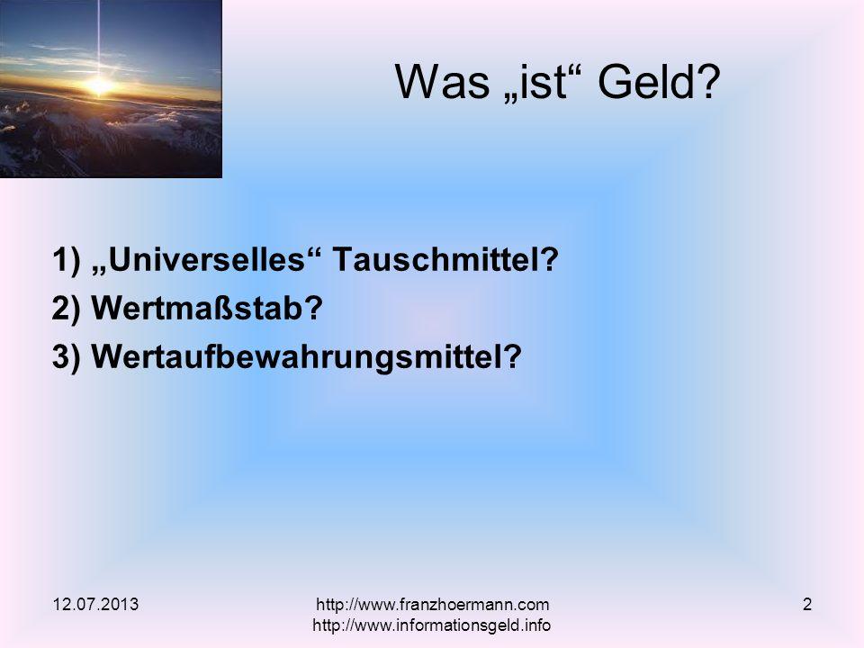 1) Universelles Tauschmittel? 2) Wertmaßstab? 3) Wertaufbewahrungsmittel? Was ist Geld? 12.07.2013http://www.franzhoermann.com http://www.informations