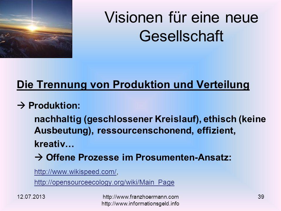 Die Trennung von Produktion und Verteilung Produktion: nachhaltig (geschlossener Kreislauf), ethisch (keine Ausbeutung), ressourcenschonend, effizient, kreativ… Offene Prozesse im Prosumenten-Ansatz: http://www.wikispeed.com/http://www.wikispeed.com/, http://opensourceecology.org/wiki/Main_Page Visionen für eine neue Gesellschaft 12.07.2013http://www.franzhoermann.com http://www.informationsgeld.info 39
