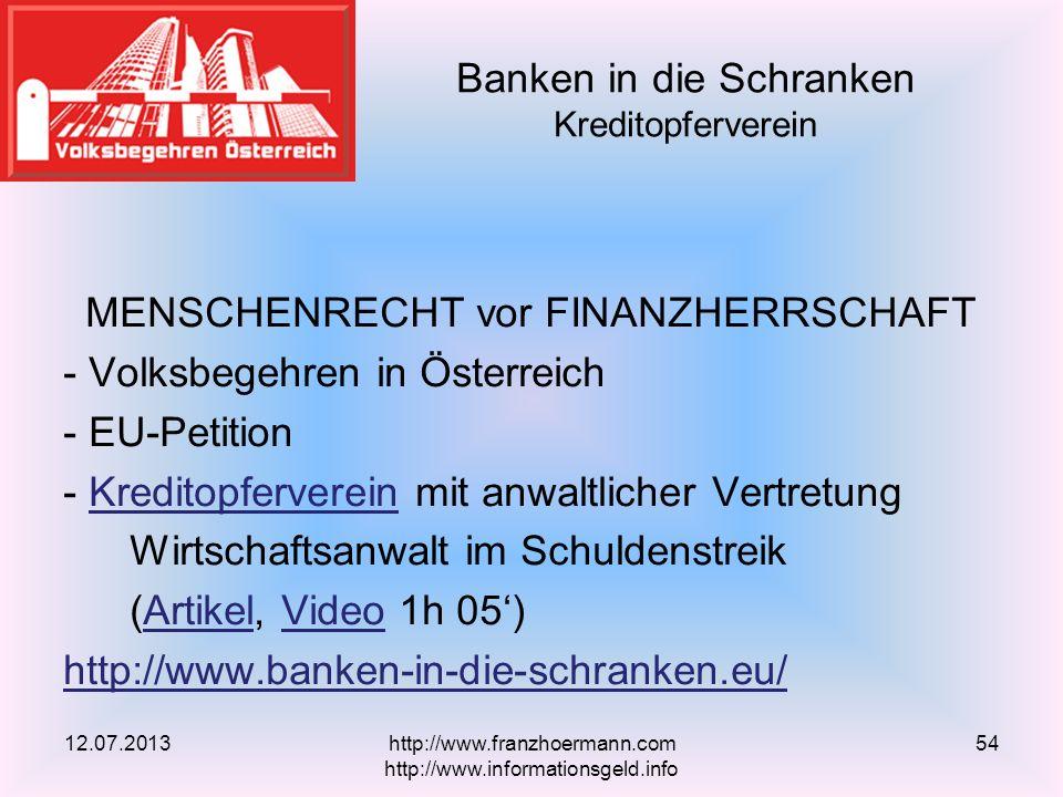MENSCHENRECHT vor FINANZHERRSCHAFT - Volksbegehren in Österreich - EU-Petition - Kreditopferverein mit anwaltlicher VertretungKreditopferverein Wirtschaftsanwalt im Schuldenstreik (Artikel, Video 1h 05)ArtikelVideo http://www.banken-in-die-schranken.eu/ Banken in die Schranken Kreditopferverein 12.07.2013http://www.franzhoermann.com http://www.informationsgeld.info 54