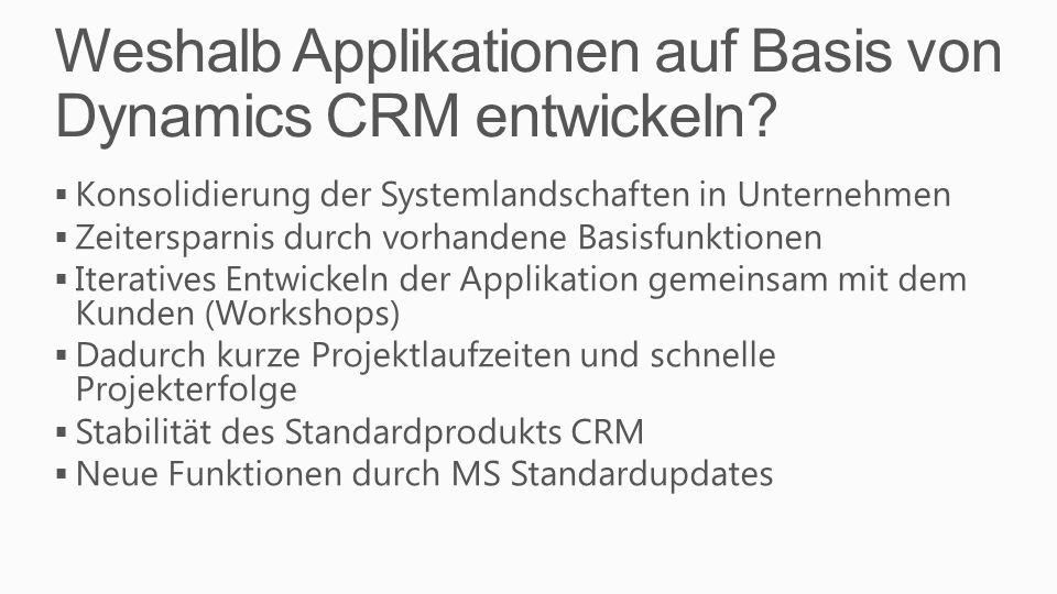 Weshalb Applikationen auf Basis von Dynamics CRM entwickeln? Konsolidierung der Systemlandschaften in Unternehmen Zeitersparnis durch vorhandene Basis