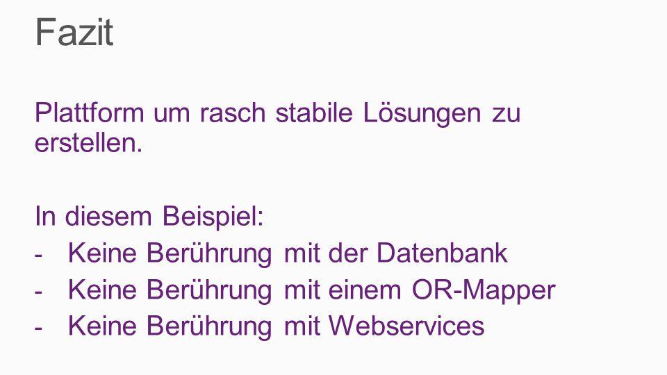 Fazit Plattform um rasch stabile Lösungen zu erstellen. In diesem Beispiel: - Keine Berührung mit der Datenbank - Keine Berührung mit einem OR-Mapper