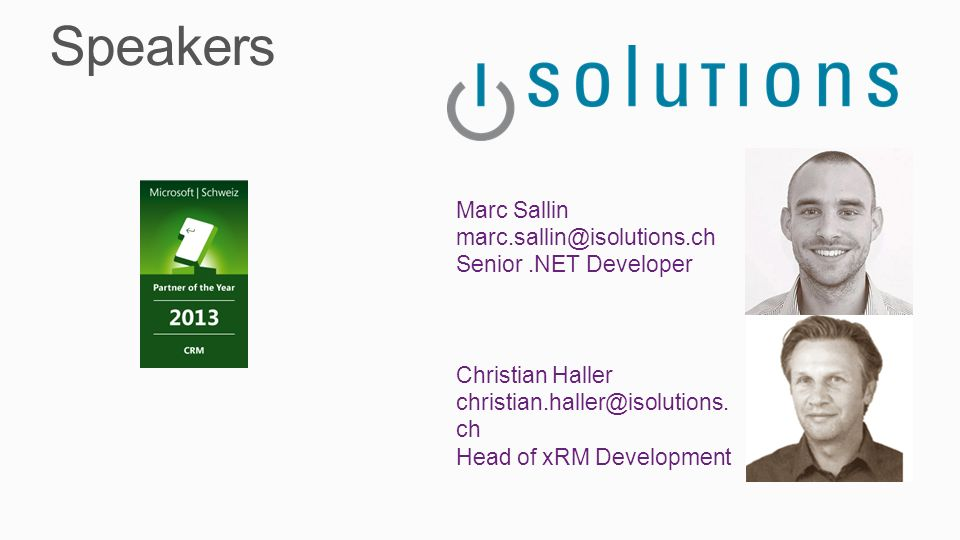 Speakers Christian Haller christian.haller@isolutions. ch Head of xRM Development Marc Sallin marc.sallin@isolutions.ch Senior.NET Developer