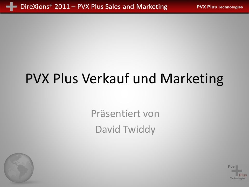 DireXions + 2011 – PVX Plus Sales and Marketing PVX Plus Verkauf und Marketing Präsentiert von David Twiddy