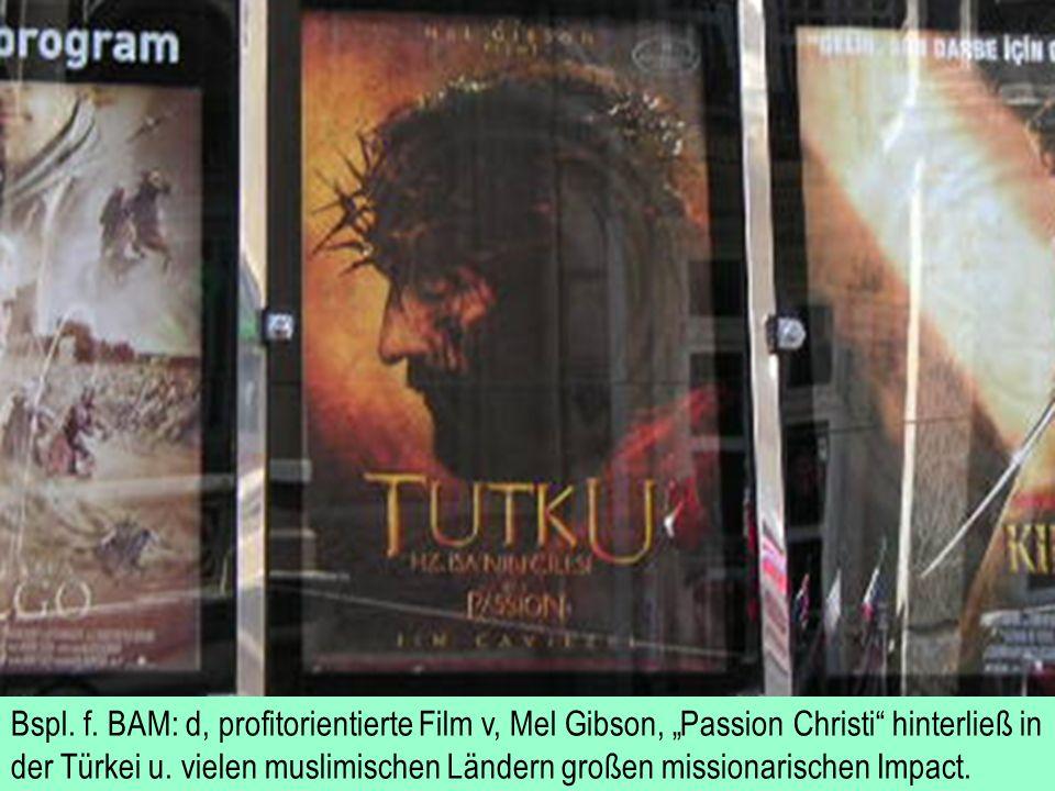 Bspl. f. BAM: d, profitorientierte Film v, Mel Gibson, Passion Christi hinterließ in der Türkei u. vielen muslimischen Ländern großen missionarischen