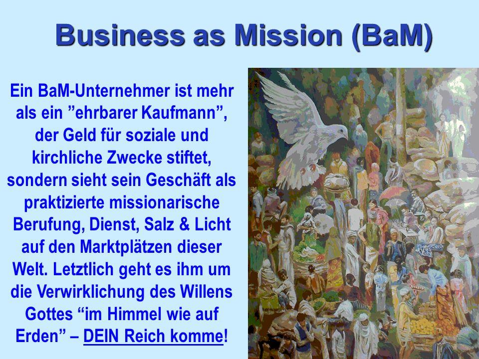 Business as Mission (BaM) Ein BaM-Unternehmer ist mehr als ein ehrbarer Kaufmann, der Geld für soziale und kirchliche Zwecke stiftet, sondern sieht se