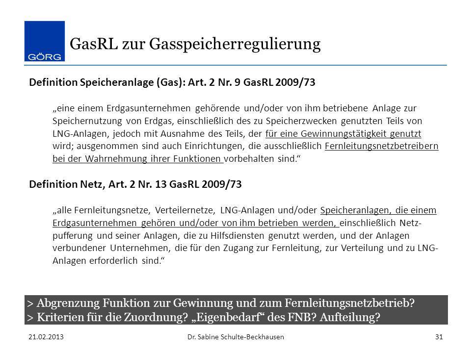 GasRL zur Gasspeicherregulierung 21.02.2013Dr. Sabine Schulte-Beckhausen31 Definition Speicheranlage (Gas): Art. 2 Nr. 9 GasRL 2009/73 eine einem Erdg
