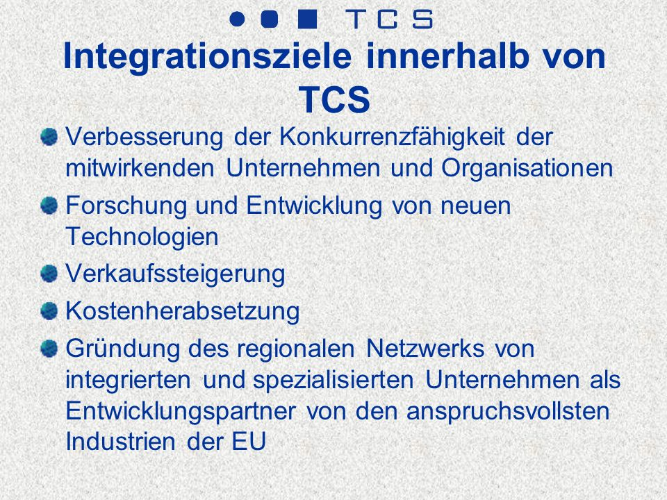 Integrationsziele innerhalb von TCS Verbesserung der Konkurrenzfähigkeit der mitwirkenden Unternehmen und Organisationen Forschung und Entwicklung von neuen Technologien Verkaufssteigerung Kostenherabsetzung Gründung des regionalen Netzwerks von integrierten und spezialisierten Unternehmen als Entwicklungspartner von den anspruchsvollsten Industrien der EU
