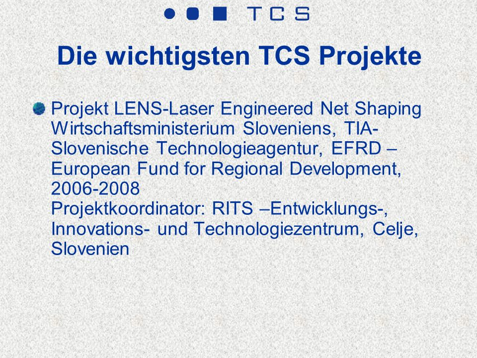 Die wichtigsten TCS Projekte Projekt LENS-Laser Engineered Net Shaping Wirtschaftsministerium Sloveniens, TIA- Slovenische Technologieagentur, EFRD – European Fund for Regional Development, 2006-2008 Projektkoordinator: RITS –Entwicklungs-, Innovations- und Technologiezentrum, Celje, Slovenien