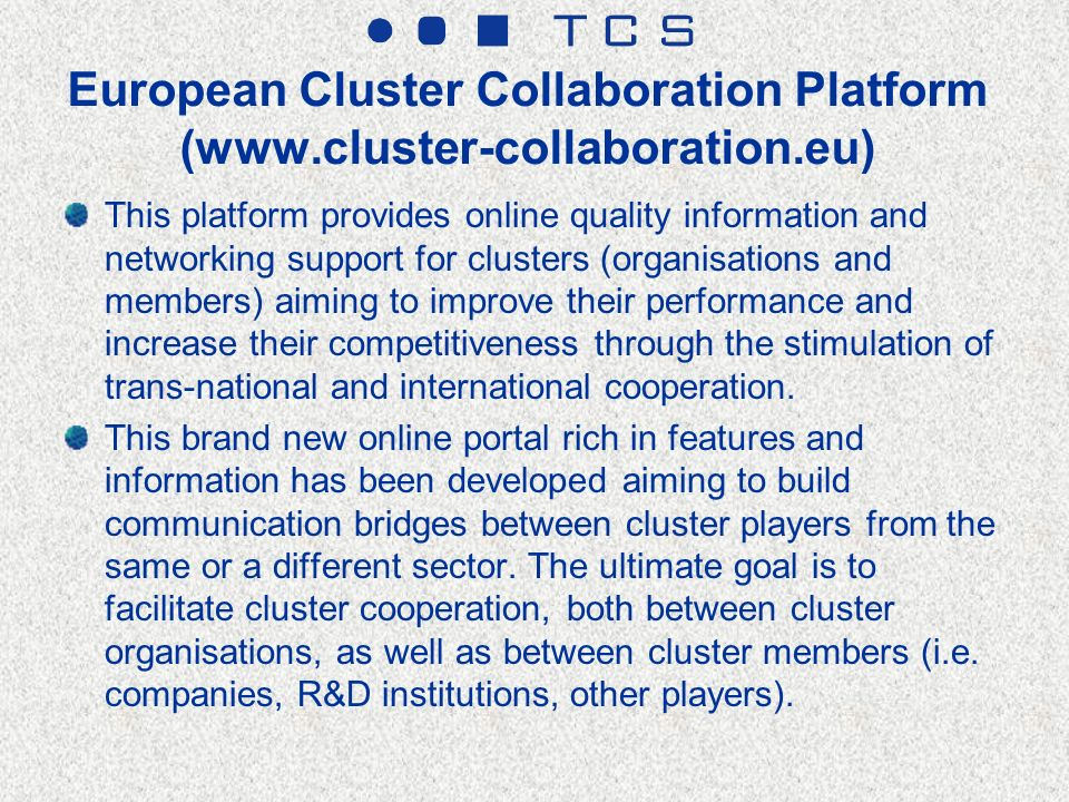 European Cluster Collaboration Platform (www.cluster-collaboration.eu) This platform provides online quality information and networking support for clusters (organisations and members) aiming to improve their performance and increase their competitiveness through the stimulation of trans-national and international cooperation.