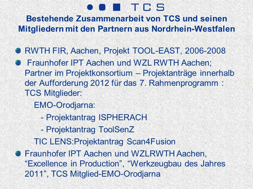 Bestehende Zusammenarbeit von TCS und seinen Mitgliedern mit den Partnern aus Nordrhein-Westfalen RWTH FIR, Aachen, Projekt TOOL-EAST, 2006-2008 Fraunhofer IPT Aachen und WZL RWTH Aachen; Partner im Projektkonsortium – Projektanträge innerhalb der Aufforderung 2012 für das 7.