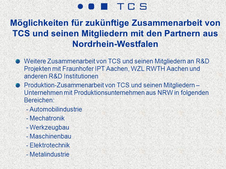 Möglichkeiten für zukünftige Zusammenarbeit von TCS und seinen Mitgliedern mit den Partnern aus Nordrhein-Westfalen Weitere Zusammenarbeit von TCS und seinen Mitgliedern an R&D Projekten mit Fraunhofer IPT Aachen, WZL RWTH Aachen und anderen R&D Institutionen Produktion-Zusammenarbeit von TCS und seinen Mitgliedern – Unternehmen mit Produktionsunternehmen aus NRW in folgenden Bereichen: - Automobilindustrie - Mechatronik - Werkzeugbau - Maschinenbau - Elektrotechnik - Metalindustrie