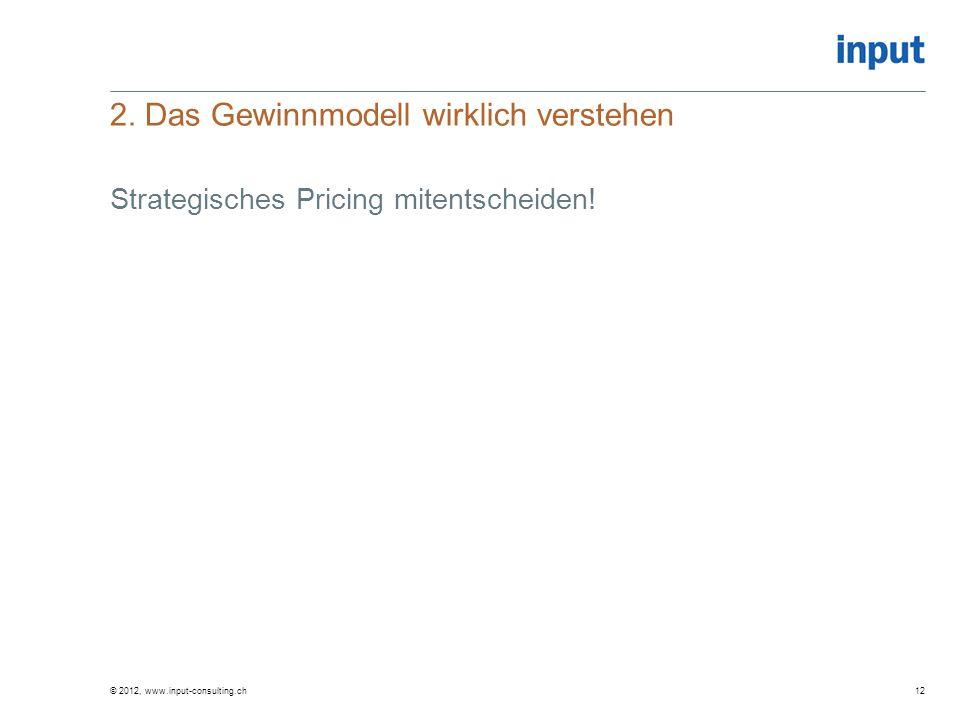 2. Das Gewinnmodell wirklich verstehen © 2012, www.input-consulting.ch12 Strategisches Pricing mitentscheiden!