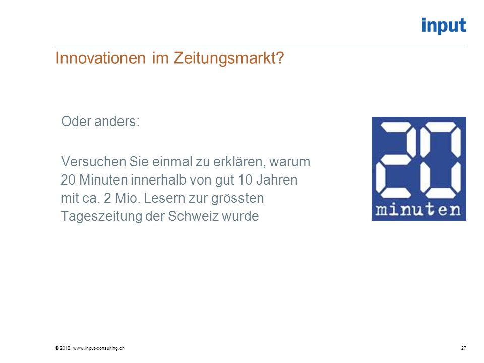 © 2012, www.input-consulting.ch Innovationen im Zeitungsmarkt? Oder anders: Versuchen Sie einmal zu erklären, warum 20 Minuten innerhalb von gut 10 Ja