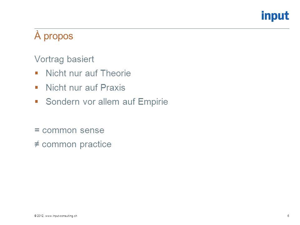 À propos Vortrag basiert Nicht nur auf Theorie Nicht nur auf Praxis Sondern vor allem auf Empirie = common sense common practice © 2012, www.input-con