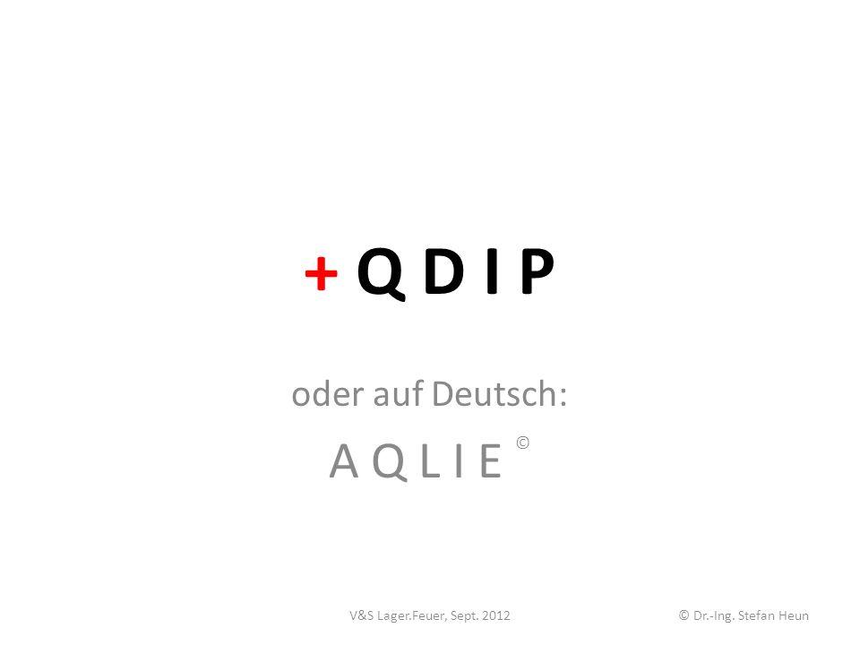+ Q D I P oder auf Deutsch: A Q L I E © V&S Lager.Feuer, Sept. 2012© Dr.-Ing. Stefan Heun