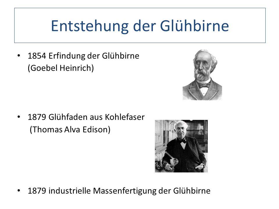 Entstehung der Glühbirne 1854 Erfindung der Glühbirne (Goebel Heinrich) 1879 Glühfaden aus Kohlefaser (Thomas Alva Edison) 1879 industrielle Massenfer