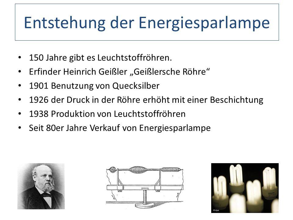 Entstehung der Energiesparlampe 150 Jahre gibt es Leuchtstoffröhren. Erfinder Heinrich Geißler Geißlersche Röhre 1901 Benutzung von Quecksilber 1926 d