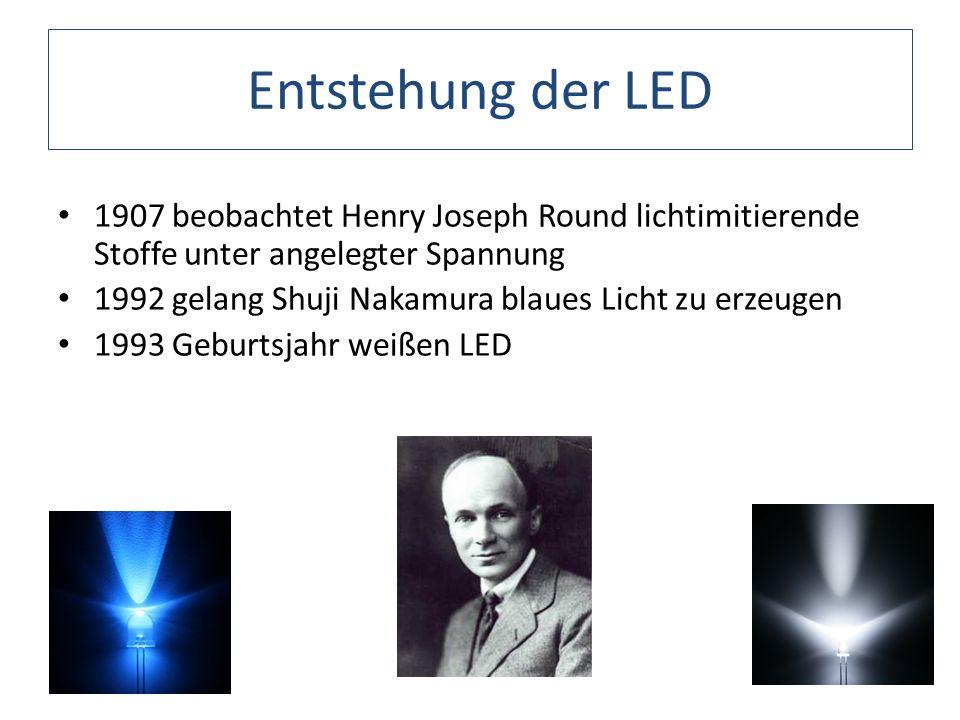Entstehung der LED 1907 beobachtet Henry Joseph Round lichtimitierende Stoffe unter angelegter Spannung 1992 gelang Shuji Nakamura blaues Licht zu erz