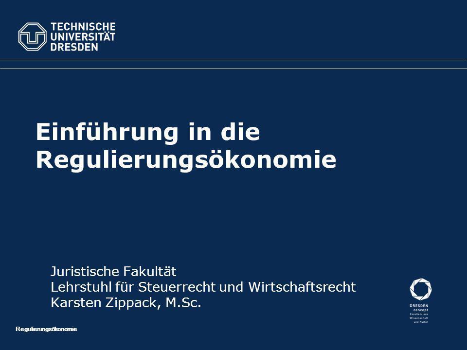 Regulierungsökonomie Einführung in die Regulierungsökonomie Juristische Fakultät Lehrstuhl für Steuerrecht und Wirtschaftsrecht Karsten Zippack, M.Sc.