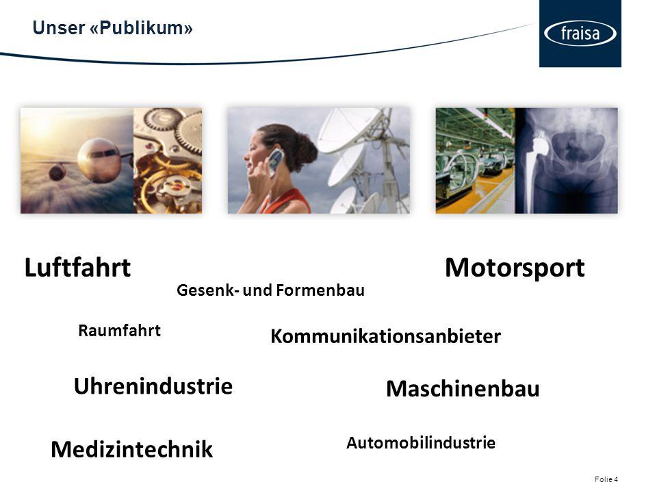 Unser «Publikum» Folie 4 Luftfahrt Raumfahrt Uhrenindustrie Gesenk- und Formenbau Kommunikationsanbieter Motorsport Maschinenbau Automobilindustrie Medizintechnik