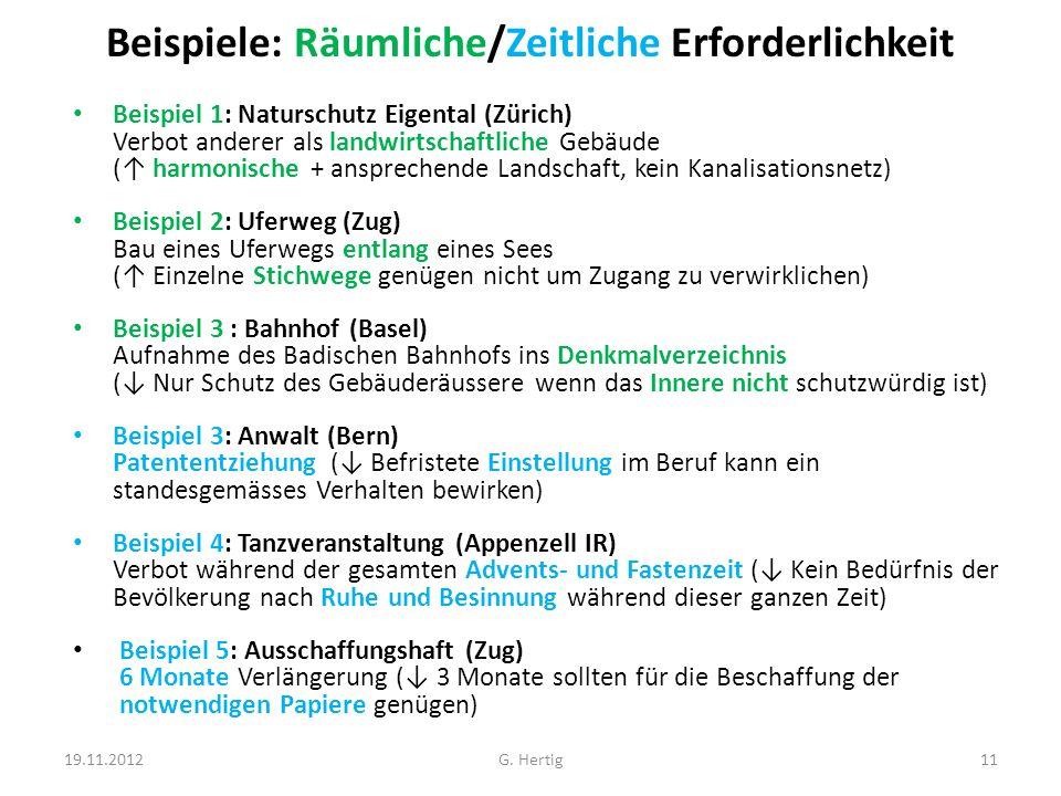 Beispiele: Räumliche/Zeitliche Erforderlichkeit Beispiel 1: Naturschutz Eigental (Zürich) Verbot anderer als landwirtschaftliche Gebäude ( harmonische + ansprechende Landschaft, kein Kanalisationsnetz) Beispiel 2: Uferweg (Zug) Bau eines Uferwegs entlang eines Sees ( Einzelne Stichwege genügen nicht um Zugang zu verwirklichen) Beispiel 3 : Bahnhof (Basel) Aufnahme des Badischen Bahnhofs ins Denkmalverzeichnis ( Nur Schutz des Gebäuderäussere wenn das Innere nicht schutzwürdig ist) Beispiel 3: Anwalt (Bern) Patententziehung ( Befristete Einstellung im Beruf kann ein standesgemässes Verhalten bewirken) Beispiel 4: Tanzveranstaltung (Appenzell IR) Verbot während der gesamten Advents- und Fastenzeit ( Kein Bedürfnis der Bevölkerung nach Ruhe und Besinnung während dieser ganzen Zeit) Beispiel 5: Ausschaffungshaft (Zug) 6 Monate Verlängerung ( 3 Monate sollten für die Beschaffung der notwendigen Papiere genügen) 19.11.201211G.