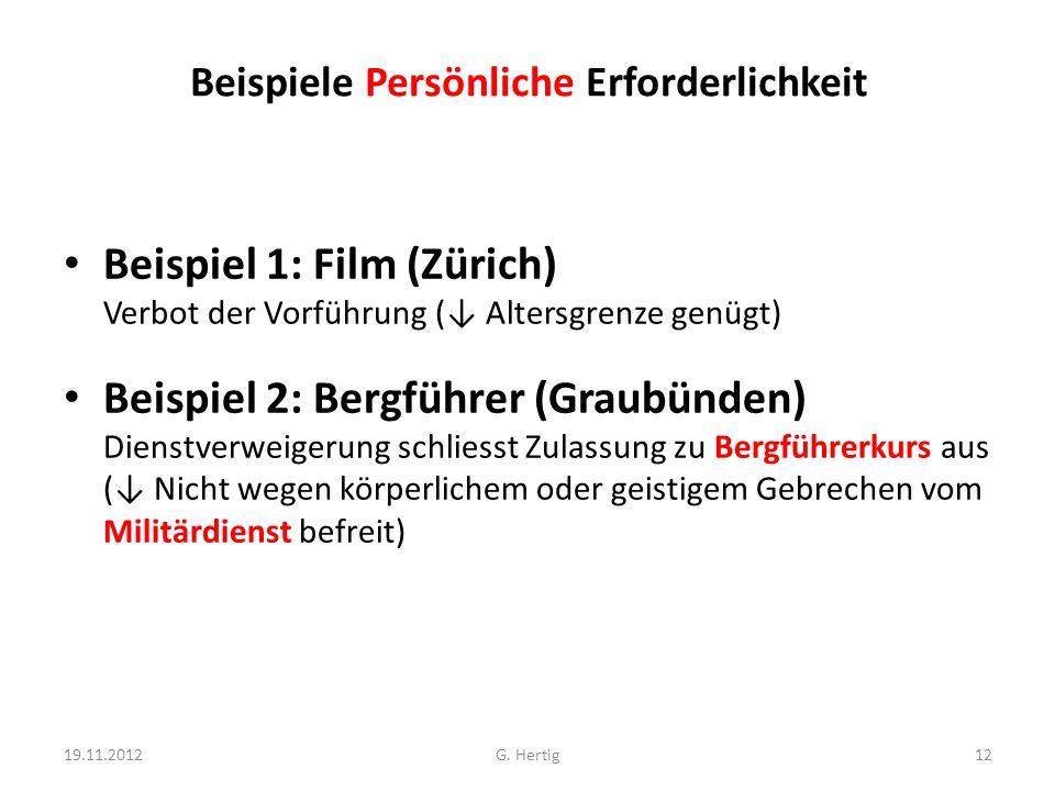 Beispiele Persönliche Erforderlichkeit Beispiel 1: Film (Zürich) Verbot der Vorführung ( Altersgrenze genügt) Beispiel 2: Bergführer (Graubünden) Dienstverweigerung schliesst Zulassung zu Bergführerkurs aus ( Nicht wegen körperlichem oder geistigem Gebrechen vom Militärdienst befreit) 19.11.201212G.