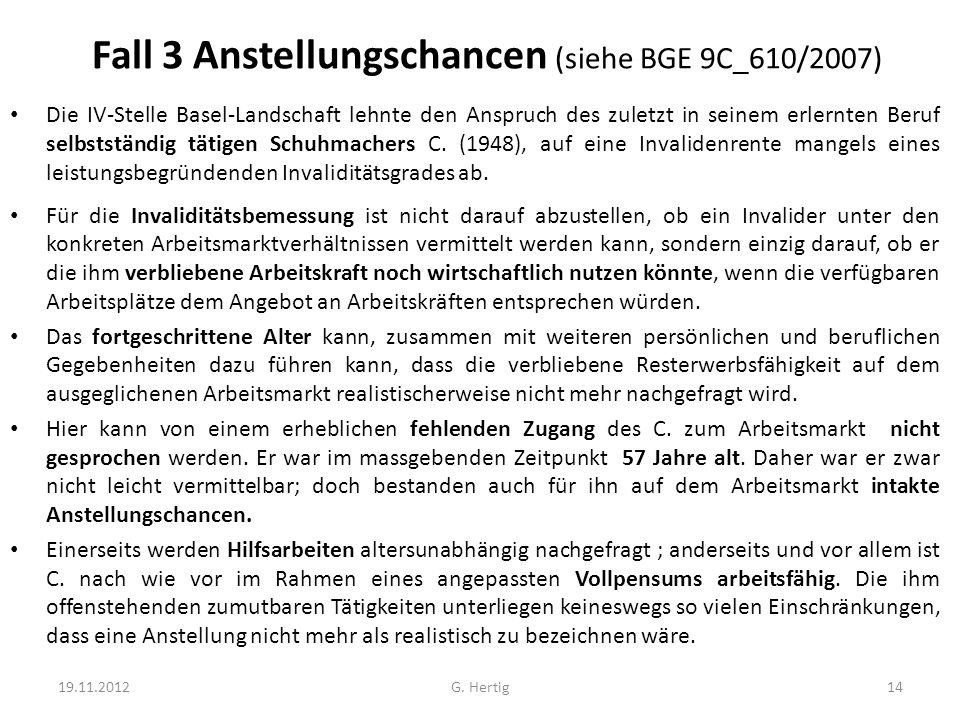 Fall 3 Anstellungschancen (siehe BGE 9C_610/2007) Die IV-Stelle Basel-Landschaft lehnte den Anspruch des zuletzt in seinem erlernten Beruf selbstständig tätigen Schuhmachers C.