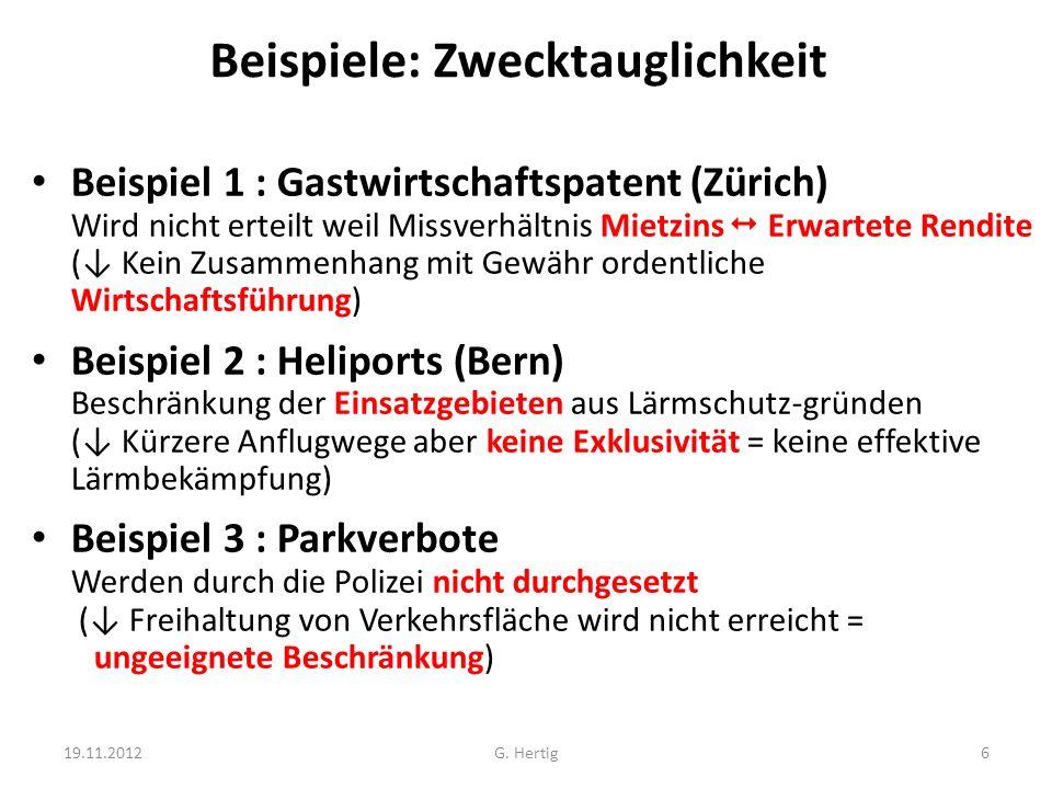 Beispiele: Zwecktauglichkeit Beispiel 1 : Gastwirtschaftspatent (Zürich) Wird nicht erteilt weil Missverhältnis Mietzins Erwartete Rendite ( Kein Zusammenhang mit Gewähr ordentliche Wirtschaftsführung) Beispiel 2 : Heliports (Bern) Beschränkung der Einsatzgebieten aus Lärmschutz-gründen ( Kürzere Anflugwege aber keine Exklusivität = keine effektive Lärmbekämpfung) Beispiel 3 : Parkverbote Werden durch die Polizei nicht durchgesetzt ( Freihaltung von Verkehrsfläche wird nicht erreicht = ungeeignete Beschränkung) 19.11.20126G.