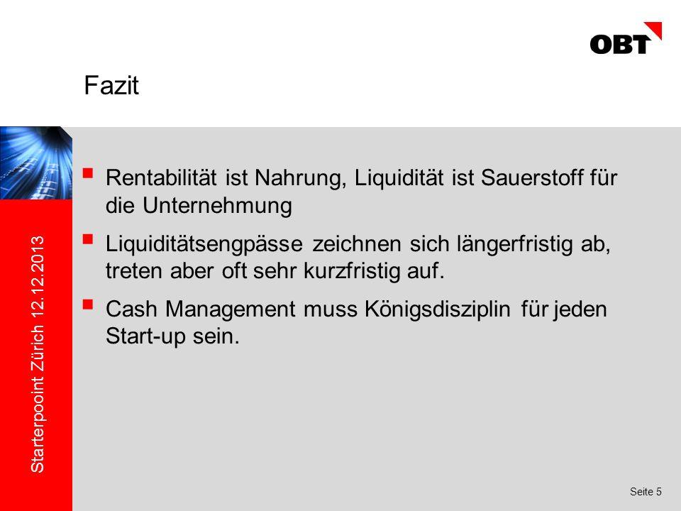 Starterpooint Zürich 12.12.2013 Seite 5 Rentabilität ist Nahrung, Liquidität ist Sauerstoff für die Unternehmung Liquiditätsengpässe zeichnen sich längerfristig ab, treten aber oft sehr kurzfristig auf.