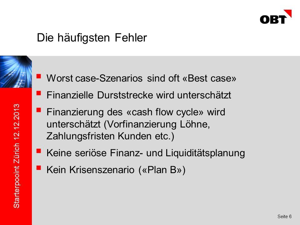 Starterpooint Zürich 12.12.2013 Seite 6 Worst case-Szenarios sind oft «Best case» Finanzielle Durststrecke wird unterschätzt Finanzierung des «cash flow cycle» wird unterschätzt (Vorfinanzierung Löhne, Zahlungsfristen Kunden etc.) Keine seriöse Finanz- und Liquiditätsplanung Kein Krisenszenario («Plan B») Die häufigsten Fehler