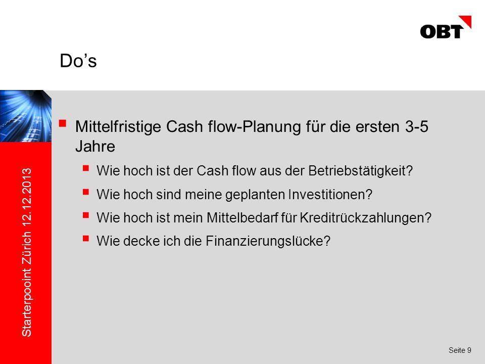 Starterpooint Zürich 12.12.2013 Seite 9 Mittelfristige Cash flow-Planung für die ersten 3-5 Jahre Wie hoch ist der Cash flow aus der Betriebstätigkeit.