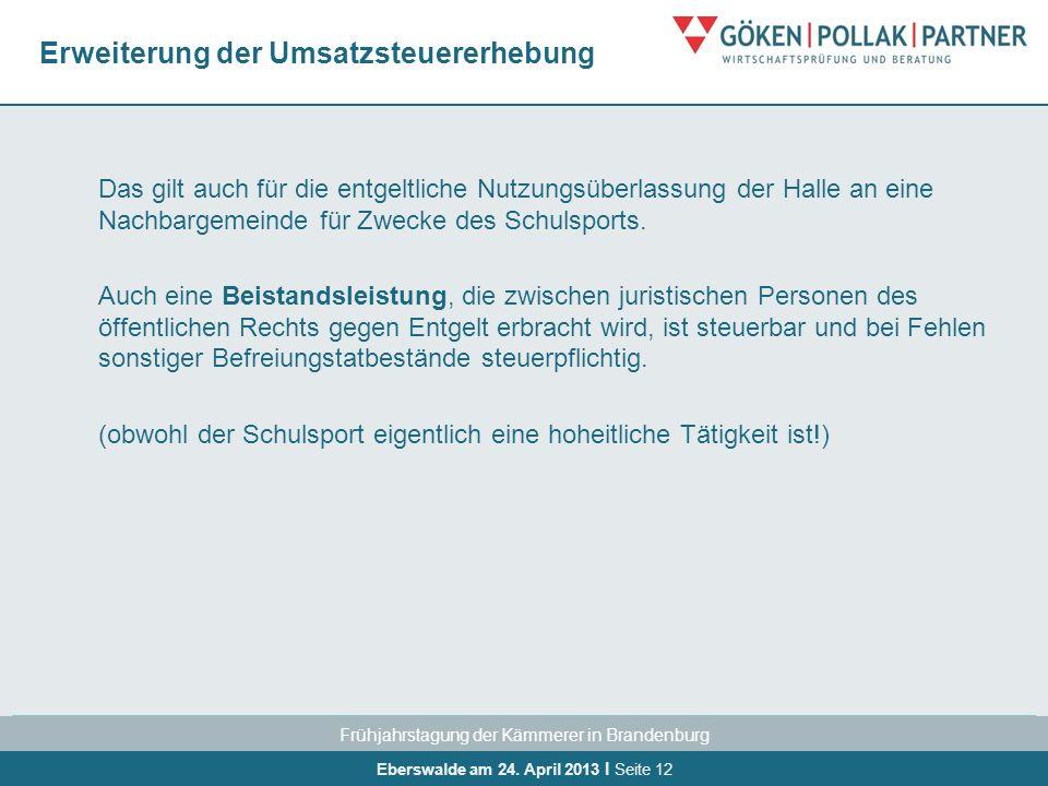 Frühjahrstagung der Kämmerer in Brandenburg Eberswalde am 24. April 2013 I Seite 12 Erweiterung der Umsatzsteuererhebung Das gilt auch für die entgelt