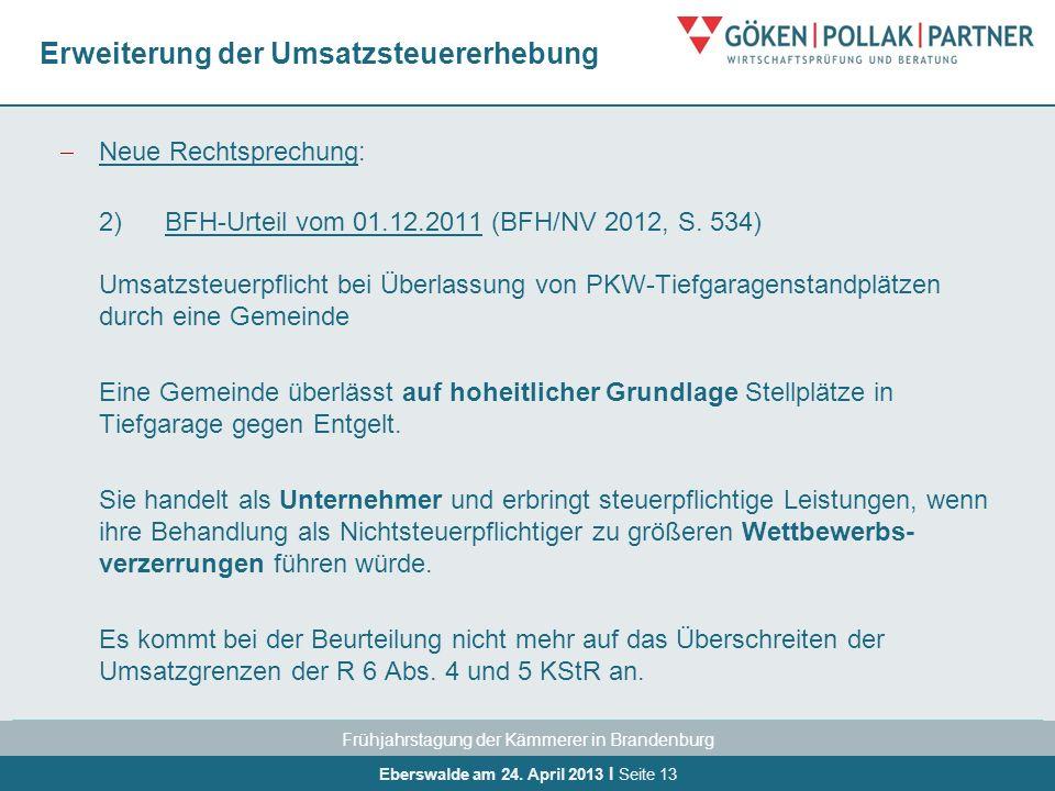 Frühjahrstagung der Kämmerer in Brandenburg Eberswalde am 24. April 2013 I Seite 13 Erweiterung der Umsatzsteuererhebung Neue Rechtsprechung: 2)BFH-Ur