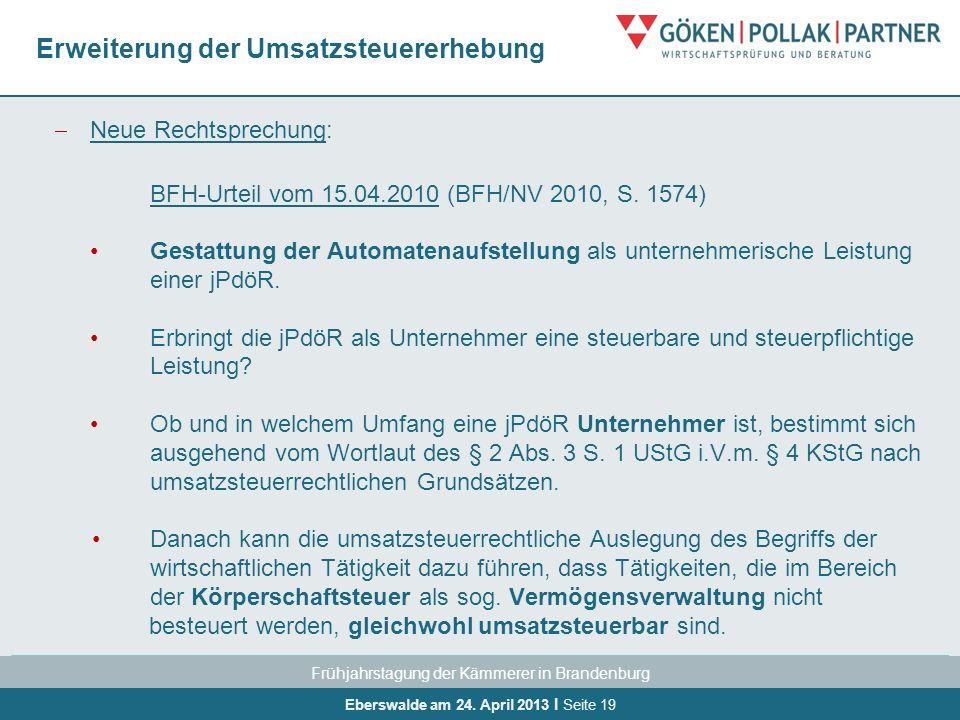 Frühjahrstagung der Kämmerer in Brandenburg Eberswalde am 24. April 2013 I Seite 19 Erweiterung der Umsatzsteuererhebung Neue Rechtsprechung: BFH-Urte