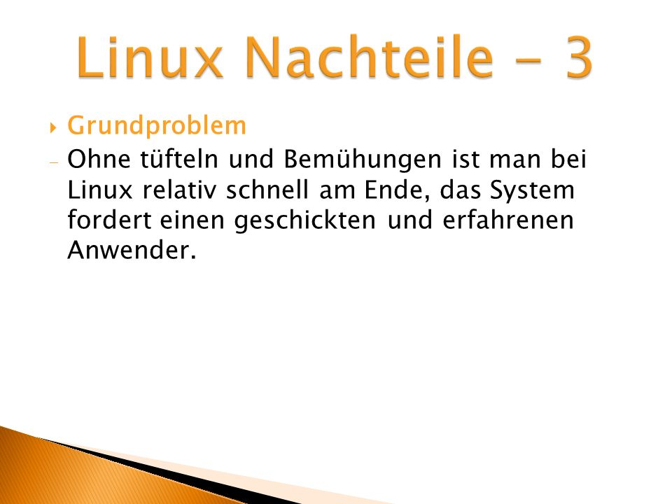 Grundproblem Ohne tüfteln und Bemühungen ist man bei Linux relativ schnell am Ende, das System fordert einen geschickten und erfahrenen Anwender.