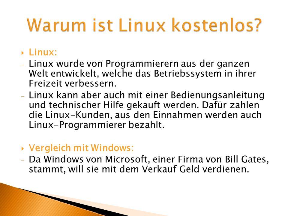 Linux: Linux wurde von Programmierern aus der ganzen Welt entwickelt, welche das Betriebssystem in ihrer Freizeit verbessern. Linux kann aber auch mit