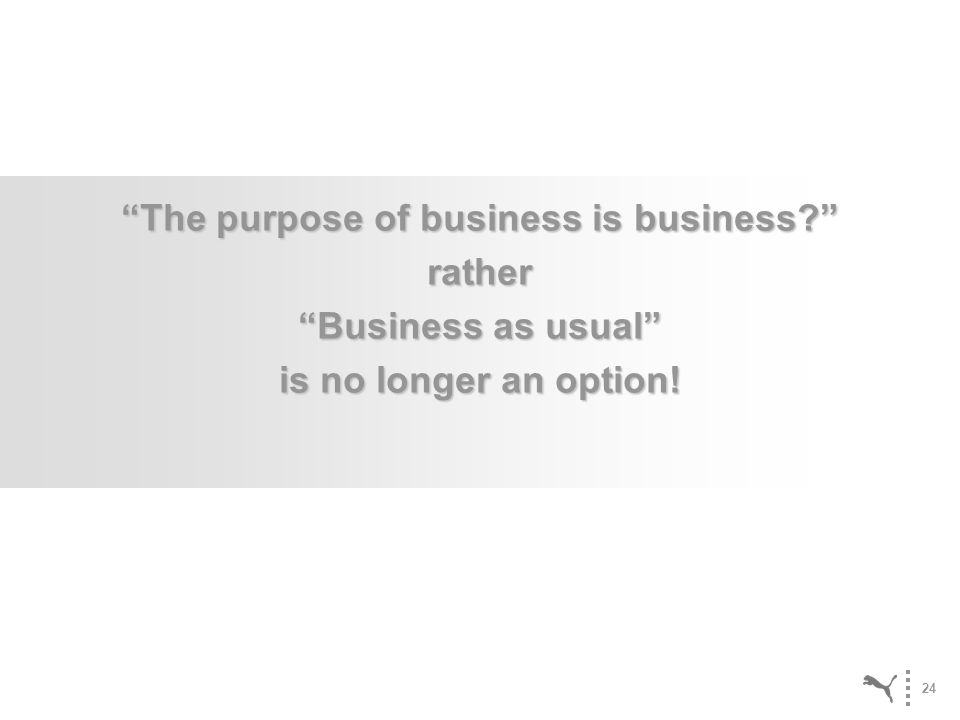 24 The purpose of business is business? rather Business as usual is no longer an option!