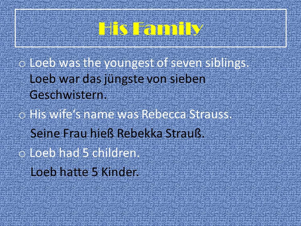 His Family o Loeb was the youngest of seven siblings. Loeb war das jüngste von sieben Geschwistern. o His wifes name was Rebecca Strauss. Seine Frau h