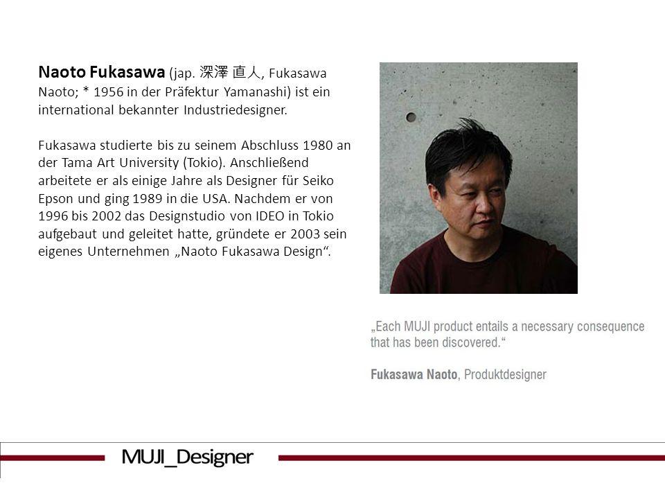 Naoto Fukasawa (jap., Fukasawa Naoto; * 1956 in der Präfektur Yamanashi) ist ein international bekannter Industriedesigner. Fukasawa studierte bis zu