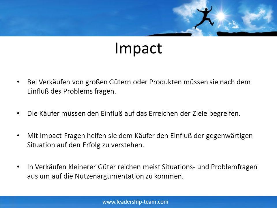 www.leadership-team.com Impact Bei Verkäufen von großen Gütern oder Produkten müssen sie nach dem Einfluß des Problems fragen. Die Käufer müssen den E