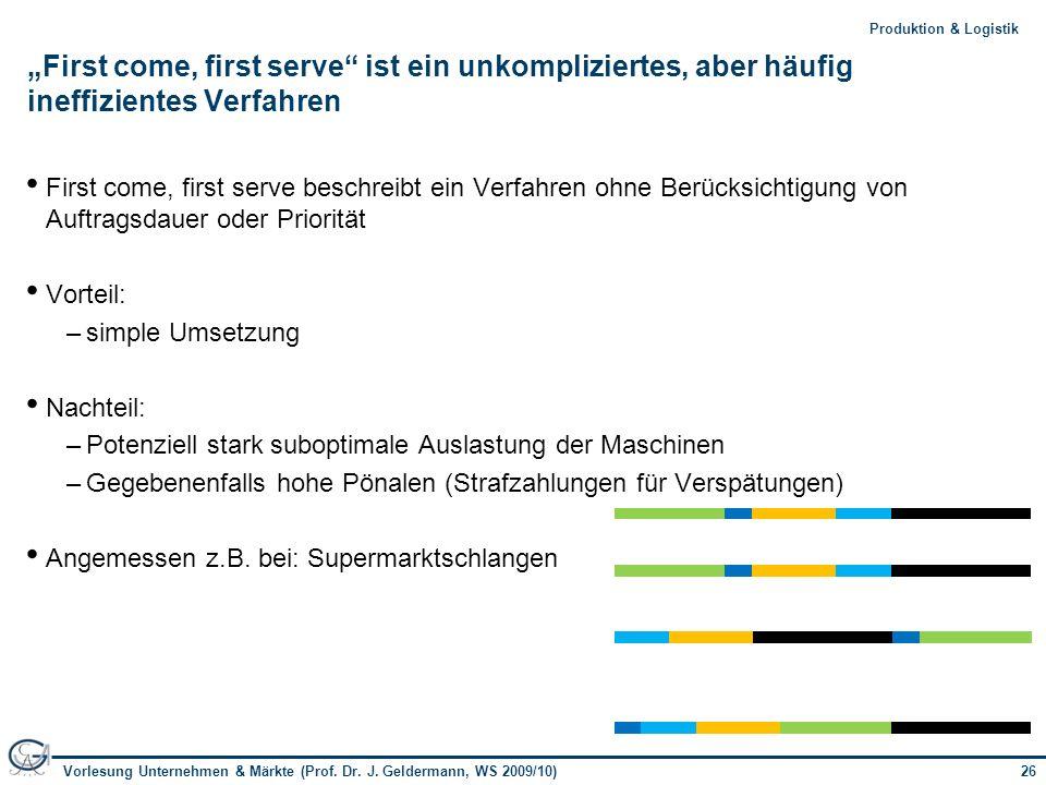 26Vorlesung Unternehmen & Märkte (Prof. Dr. J. Geldermann, WS 2009/10) 26Produktion & Logistik First come, first serve ist ein unkompliziertes, aber h