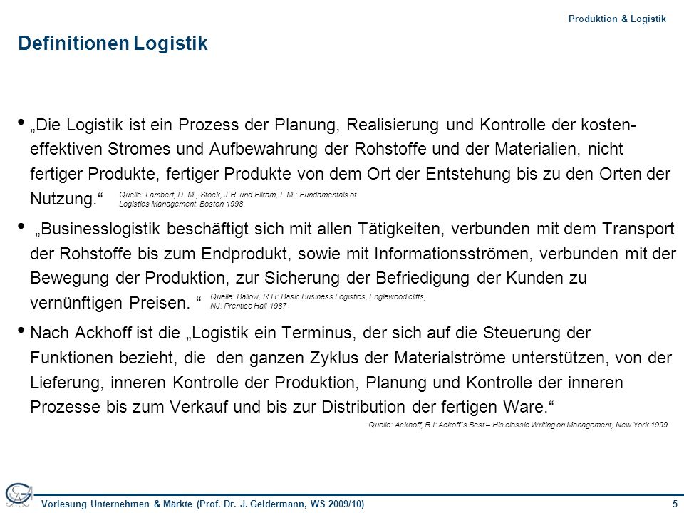 5Vorlesung Unternehmen & Märkte (Prof. Dr. J. Geldermann, WS 2009/10) 5Produktion & Logistik Definitionen Logistik Die Logistik ist ein Prozess der Pl